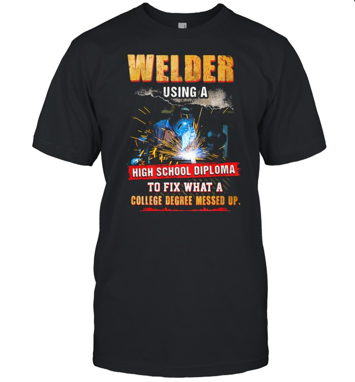 Welder Using A High School Diploma To Fix What A College Degree Messed Up shirt Classic Men's T-shirt