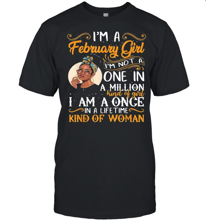I'm A February Girl I'm Not A Once In A Million Kind Of Girl I Am A Once In A lifetime Kind Of Woman shirt Classic Men's T-shirt