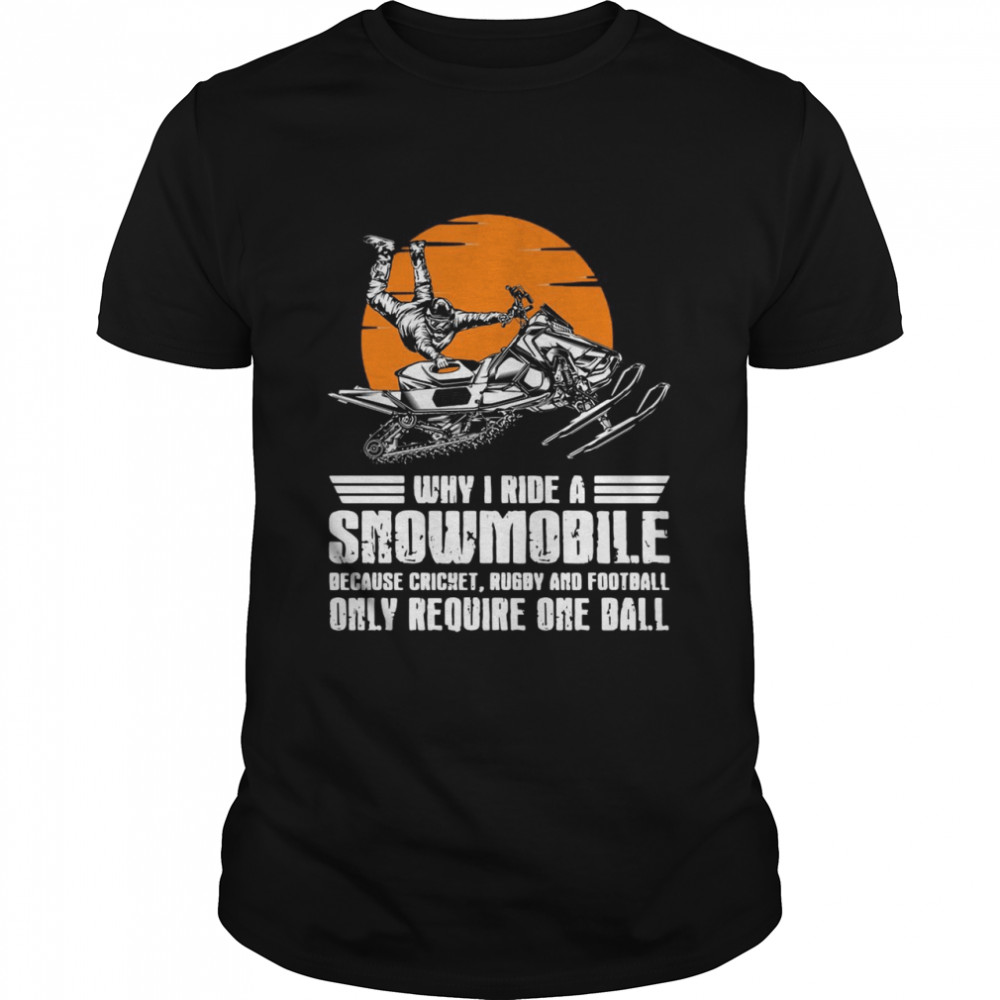 Why I Ride A Snowmobile Because Cricket Rugby And Football Only Require One Ball  Classic Men's T-shirt