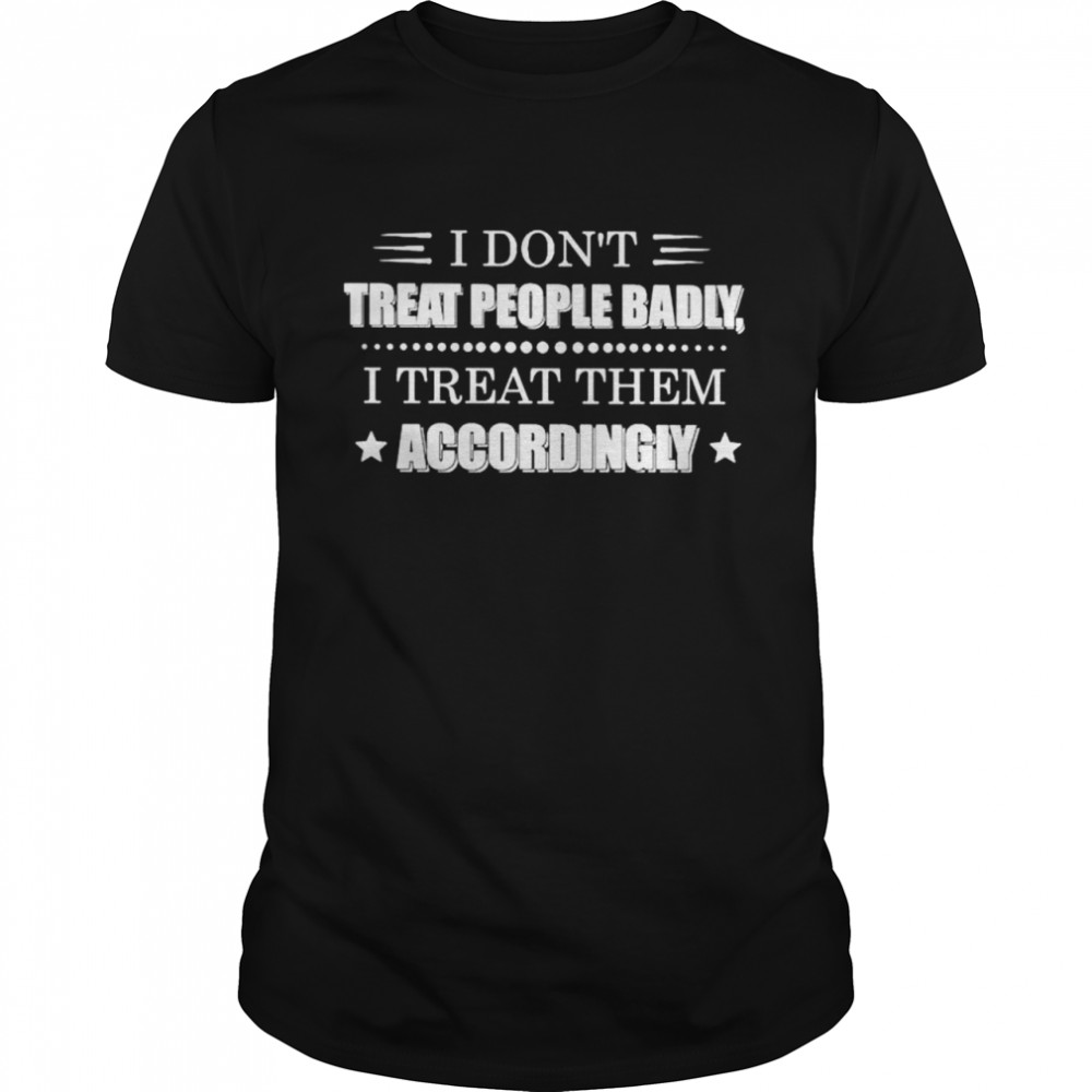 I dont treat people badly I treat them accordingly shirt Classic Men's T-shirt