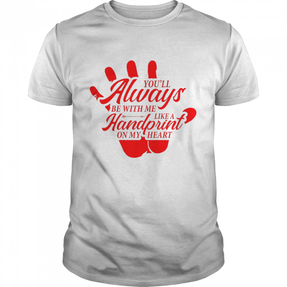 Youll Always Be With Me Like A Handprint On My Heart shirt Classic Men's T-shirt