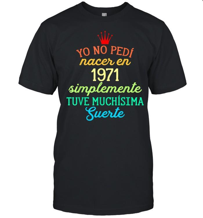 Yo No pedí Nacer en 1971 Simplemente tuve Suerte shirt Classic Men's T-shirt