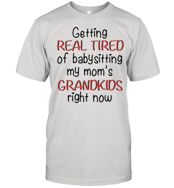 Getting real tired of babysitting my mom's grandkids right now shirt Classic Men's T-shirt