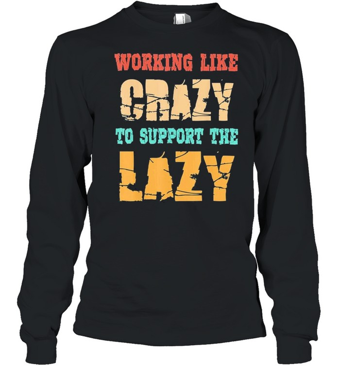 Working like Crazy To Support The Lazy Vintage shirt Long Sleeved T-shirt