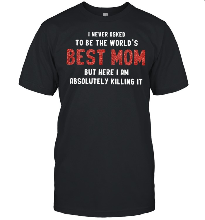 I Never Asked To Be The World's Best Mom But Here I Am Absolutely Killing It shirt Classic Men's T-shirt
