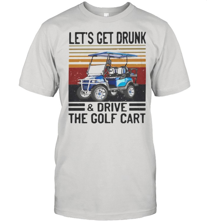 Let's Get Drunk And Drive The Golf Cart Vintage  Classic Men's T-shirt