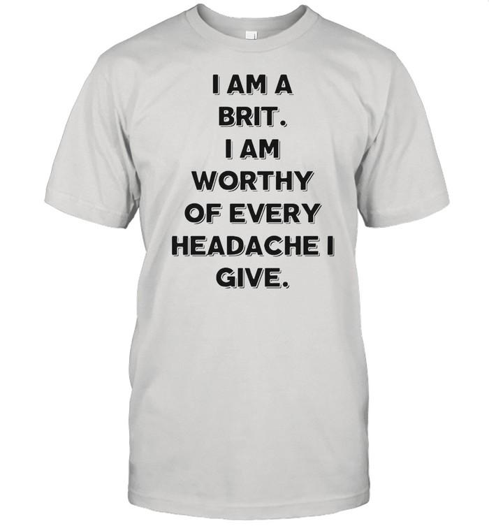 I Am A Brit I Am Worthy Of Every Headache I Give T-shirt Classic Men's T-shirt