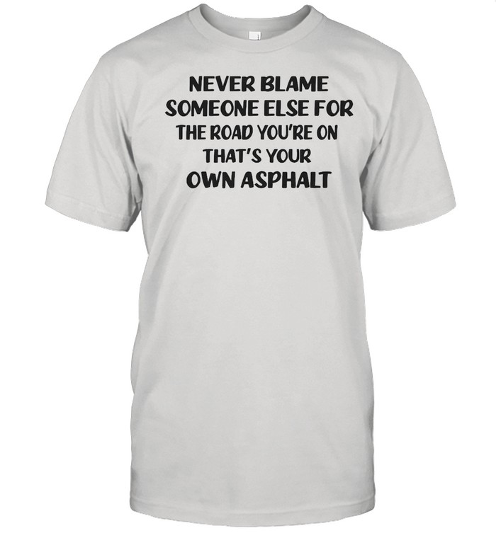Never Blame Someone Else For The Road You're On That's Your Own Asphalt T-shirt Classic Men's T-shirt