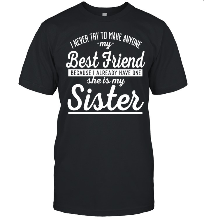 I Never Try To Make Anyone My Best Friend Sister ahirt Classic Men's T-shirt