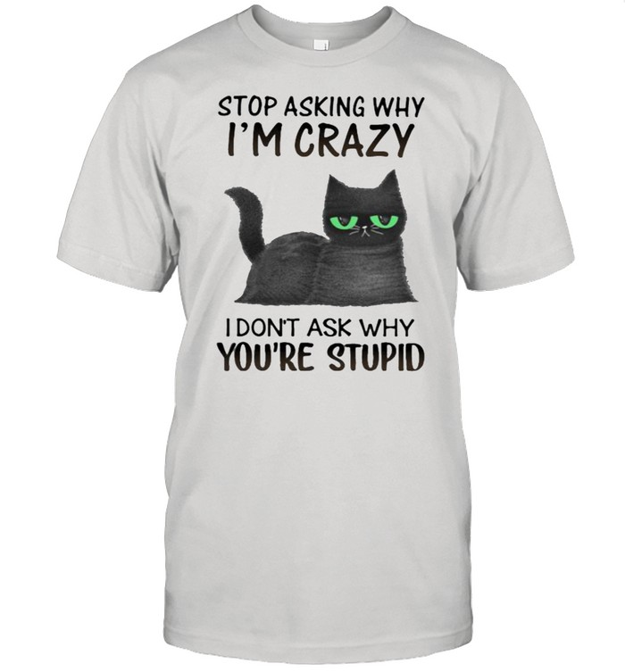Stop Asking Why I'm Crazy I Don't Ask Why You're Stupid Cat  Classic Men's T-shirt