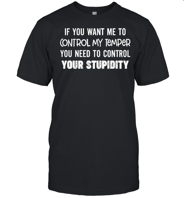 If you want me to control my temper you need to control your stupidity shirt Classic Men's T-shirt