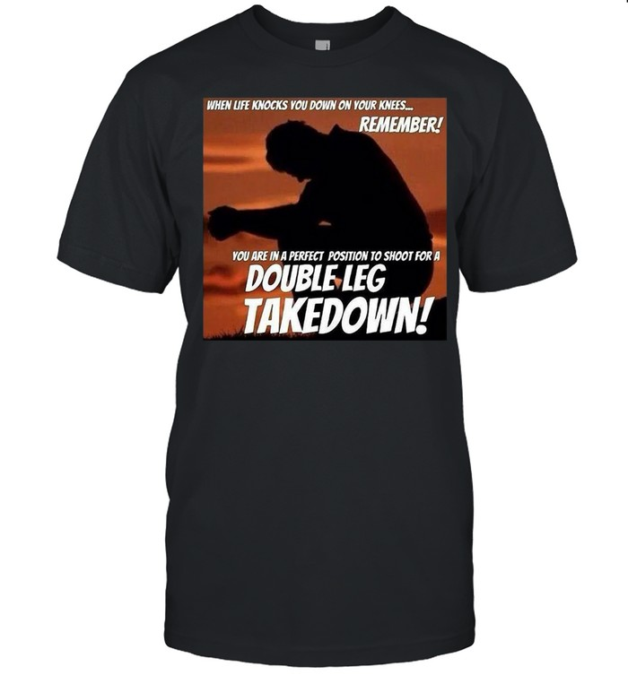 When Life Knocks You Down On Your Knees Remember You Are In A Perfect Position To Shoot For A Double Leg Takedown T-shirt Classic Men's T-shirt