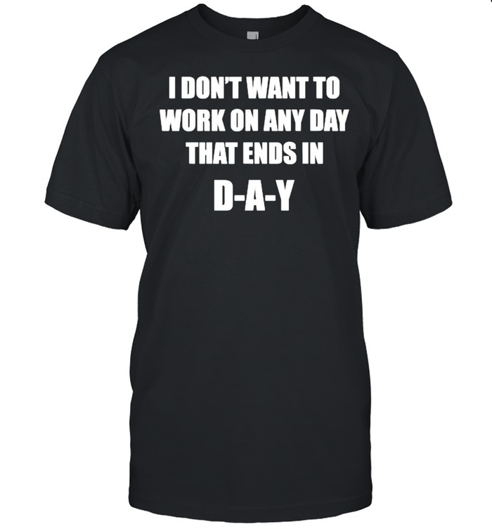 I Don't Want To Work On Any Day That Ends in DAY  Classic Men's T-shirt
