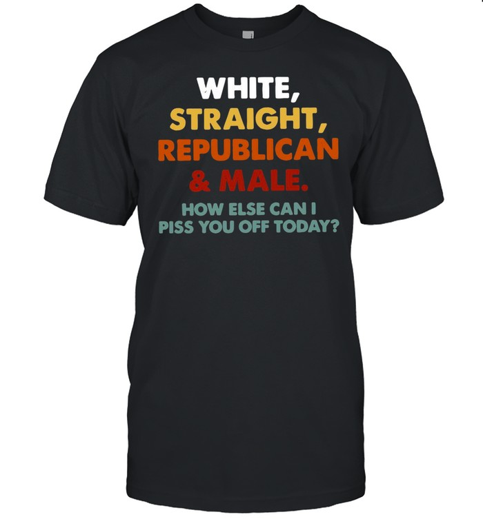 White Straight Republican And Male How Else Can I Piss You Off Today T-shirt Classic Men's T-shirt