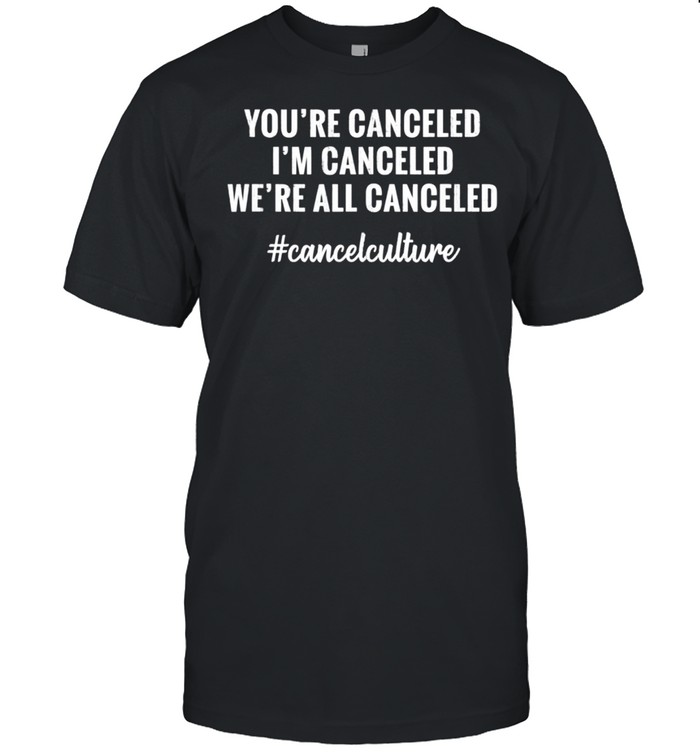 YOU'RE CANCELED, I'M CANCELED, WE'RE ALL CANCELED Culture shirt Classic Men's T-shirt