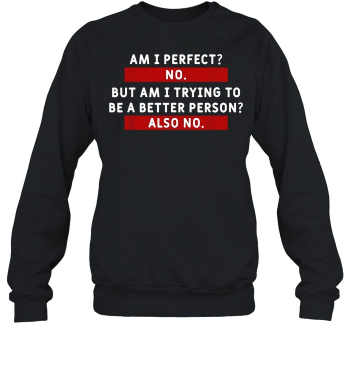 Am I Perfect No. Am I Trying To Be A Better Person shirt Unisex Sweatshirt