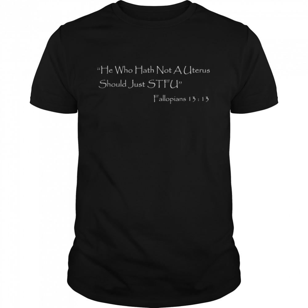 He who Hath Not A Uterus Should Just STFU Fallopians 13 13 shirt Classic Men's T-shirt