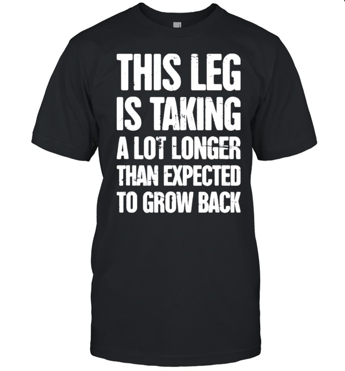 This leg is taking a lot longer than expected to grow back shirt Classic Men's T-shirt
