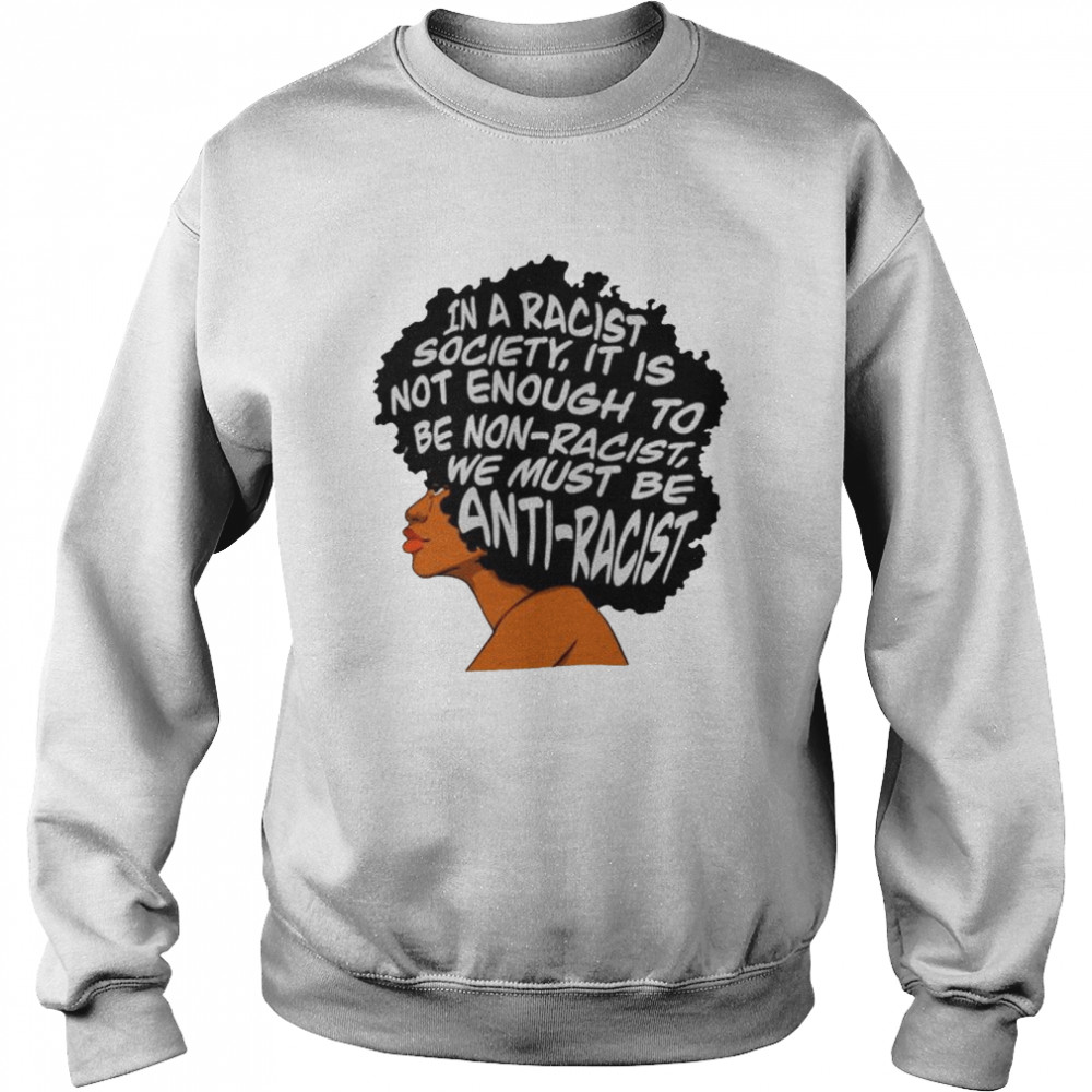 In a racist society it is not enough to be non-racist shirt Unisex Sweatshirt