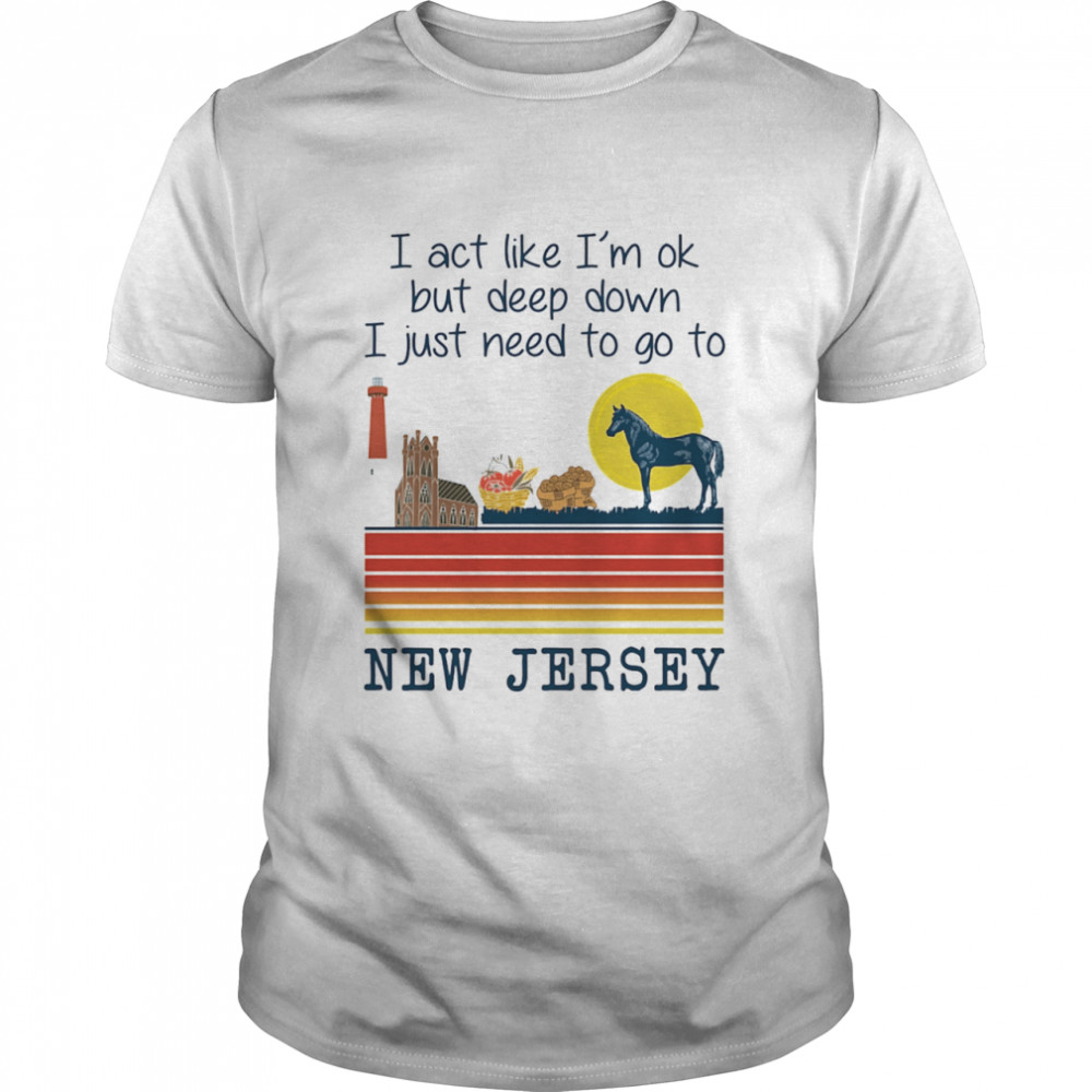 I Act Like I'm Ok But Deep Down I Just Need To Go To New Jersey  Classic Men's T-shirt