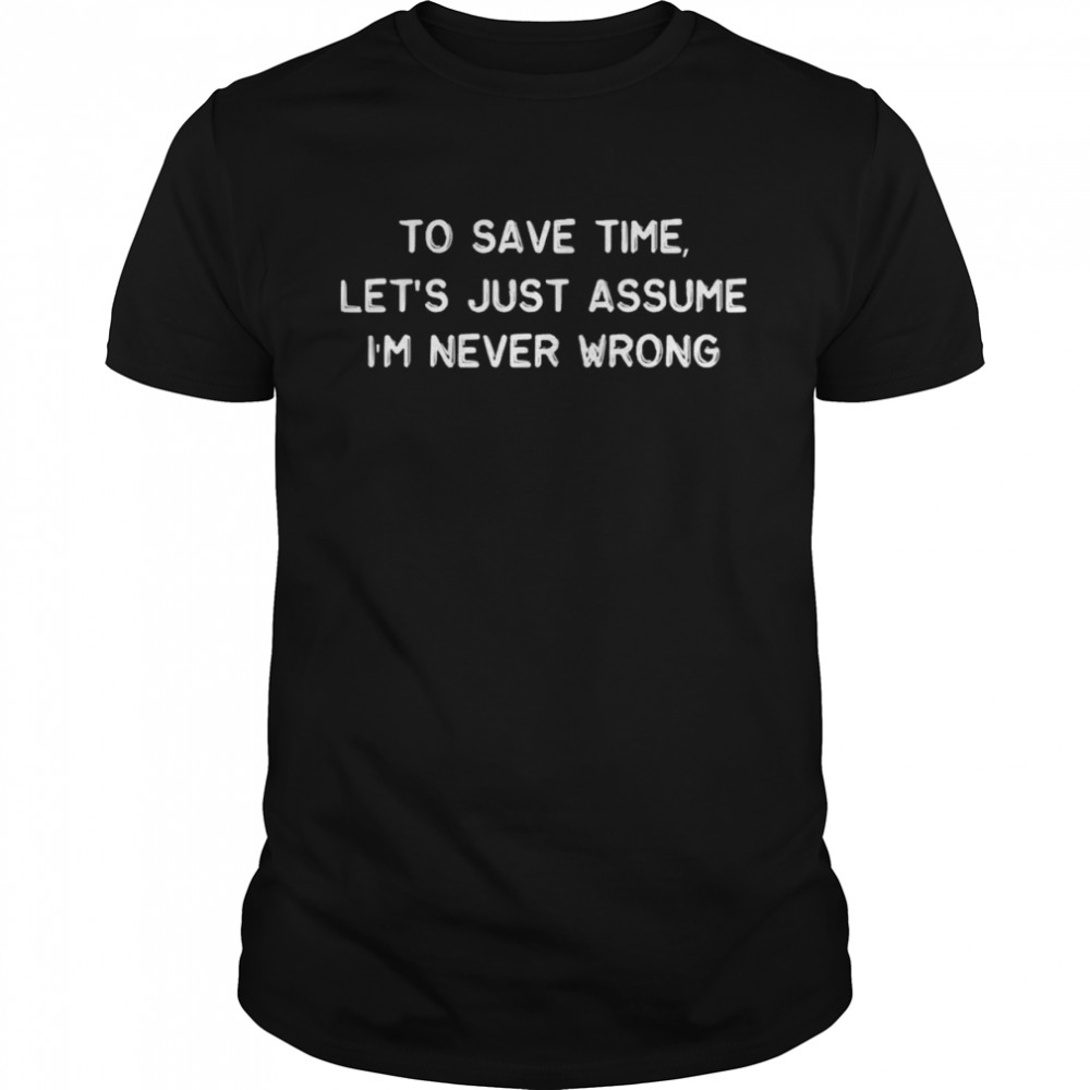 To Save Time Let's Just Assume I'm Never Wrong shirt Classic Men's T-shirt