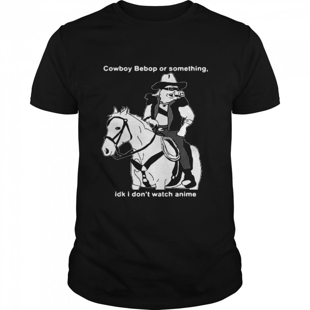 Cowboy Bebop Or Something Idk i Don't Watch Anime  Classic Men's T-shirt
