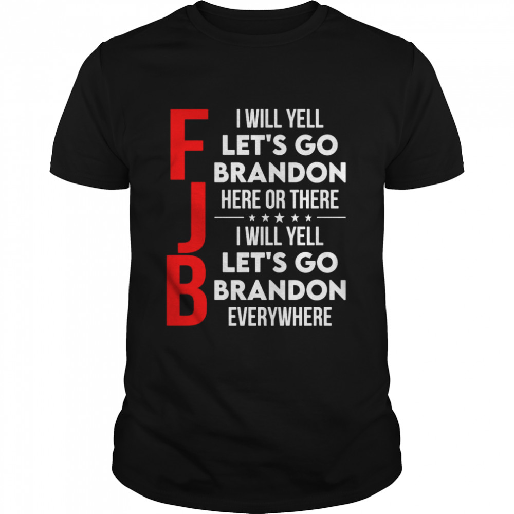 FJB I will yell let's go brandon here or there I will yell let's go brandon everywhere shirt Classic Men's T-shirt